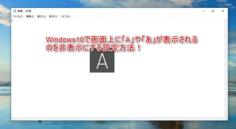 Windows10で画面上に「A」「あ」が表示されるのを非表示にする設定