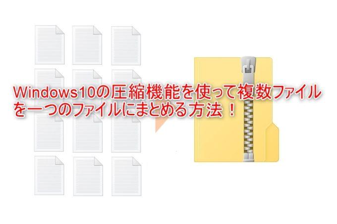 Windows10の圧縮機能を使って複数ファイルを一つにまとめる方法
