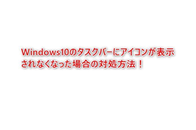 Windows10のタスクバーにアイコンが表示されなくなった場合の対処方法
