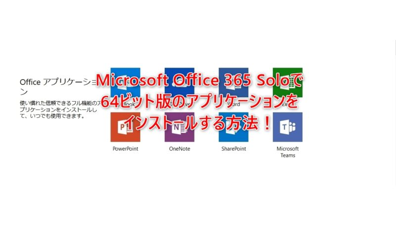 Microsoft Office 365 Soloで64ビット版のアプリケーションをインストールする方法!
