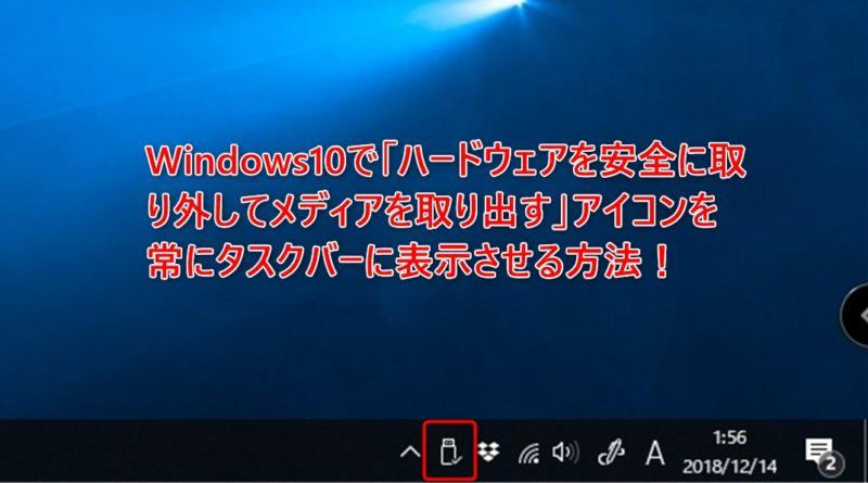 Windows10で「ハードウェアを安全に取り外してメディアを取り出す」アイコンを常にタスクバーに表示させる方法!