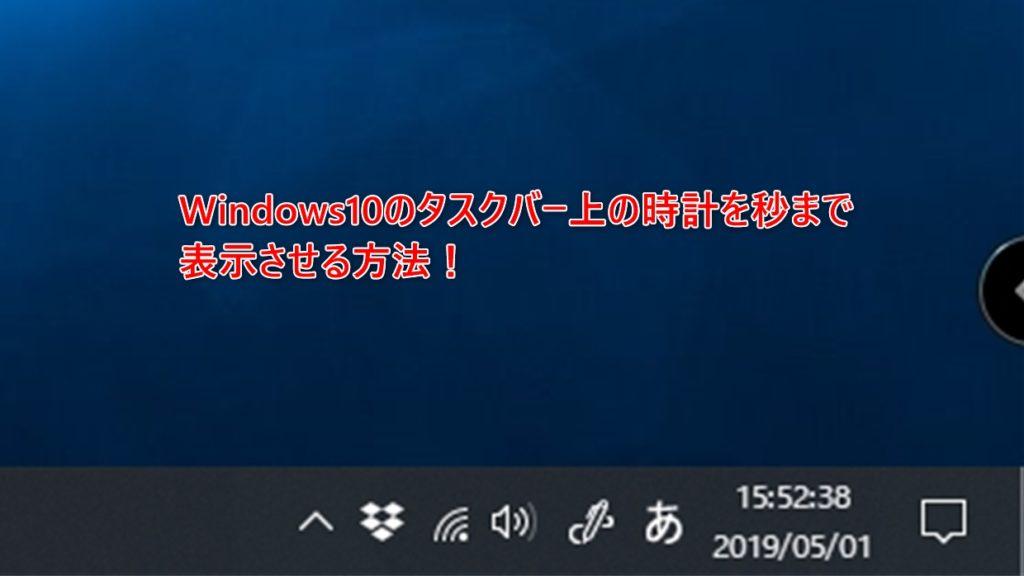 Windows10のタスクバー状の時計を秒まで表示させる方法!